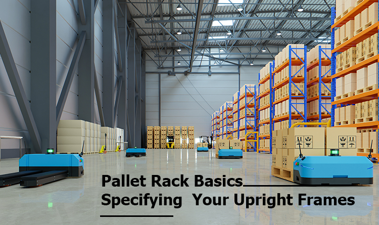 Pallet Rack Basics: Specifying Your Upright Frames